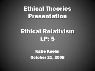 Ethical Theories Presentation Ethical Relativism LP: 5