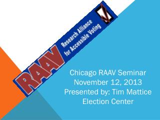 Chicago RAAV Seminar November 12, 2013 Presented by: Tim Mattice Election Center