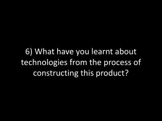 6) What have you learnt about technologies from the process of constructing this product?
