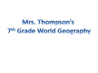 Mrs. Thompson's  7 th  Grade World Geography