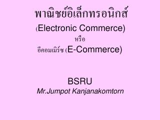 Electronic Commerce    E-Commerce    BSRU Mr.Jumpot Kanjanakomtorn