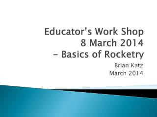 Educator's Work Shop 8 March 2014  -  Basics of Rocketry