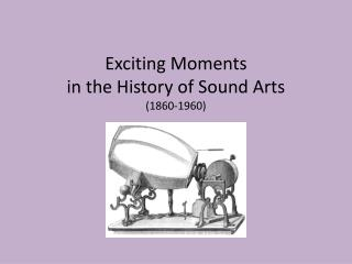 Exciting Moments  in the History of Sound  Arts (1860-1960)