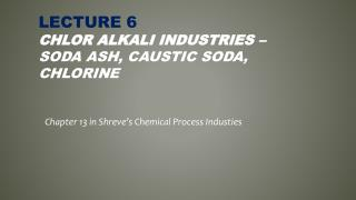 LECTURE 6 Chlor Alkali  Industries –  Soda Ash, Caustic Soda, Chlorine