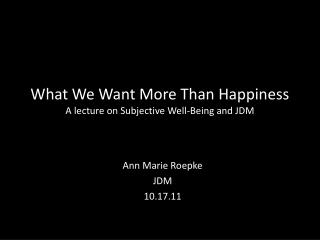 What We Want More Than Happiness A lecture on Subjective Well-Being and JDM