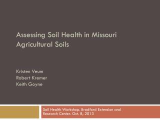 Assessing Soil Health in Missouri Agricultural Soils Kristen Veum Robert Kremer Keith Goyne