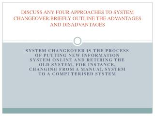 DISCUSS ANY FOUR APPROACHES TO SYSTEM CHANGEOVER.BRIEFLY OUTLINE THE ADVANTAGES AND DISADVANTAGES