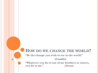How do we change the world?