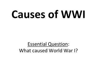 Causes of WWI Essential  Question : What  caused World War I ?