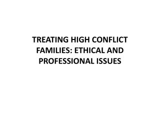 TREATING HIGH CONFLICT FAMILIES: ETHICAL AND PROFESSIONAL ISSUES