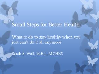 Small Steps for Better Health:  What to do to stay healthy when you just can't do it all anymore