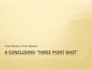 "A concluding ""three point shot"""