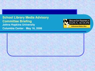 School Library Media Advisory  Committee Briefing Johns Hopkins University Columbia Center  -  May 16, 2006