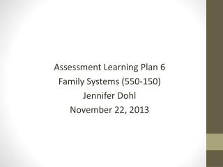 Assessment Learning  Plan  6 Family Systems (550-150) Jennifer  Dohl November 22, 2013