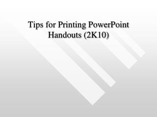 Tips for Printing PowerPoint Handouts (2K10)