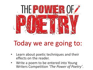 Today we are going to: Learn about poetic techniques and their effects on the reader.
