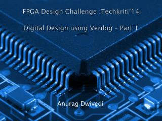 FPGA Design Challenge :Techkriti'14 Digital Design using Verilog – Part 1