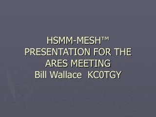 HSMM-MESH ™ PRESENTATION FOR THE  ARES MEETING  Bill Wallace  KC0TGY