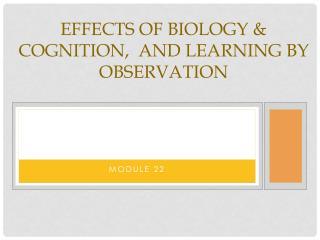 Effects of Biology & cognition,  and learning by observation