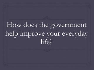 How does the government help improve your everyday life?