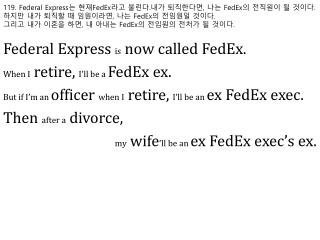 Federal Express  is  now called FedEx. When I  retire,  I'll be a  FedEx ex.