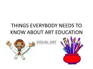 THINGS EVERYBODY NEEDS TO KNOW ABOUT ART EDUCATION