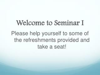 Welcome to Seminar I  Please help yourself to some of the refreshments provided and take a seat!