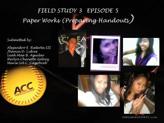 FIELD STUDY 3 	EPISODE  5 Paper Works (Preparing Handouts ) Submitted  by :