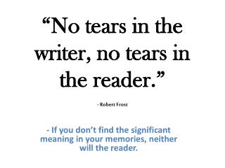 """No tears in the writer, no tears in the reader."" - Robert Frost"