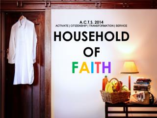 A.C.T.S. 2014 ACTIVATE | CITIZENSHIP | TRANSFORMATION | SERVICE HOUSEHOLD OF F A I T H