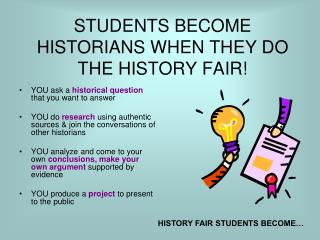 STUDENTS BECOME HISTORIANS WHEN THEY DO THE HISTORY FAIR!