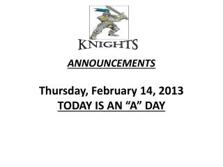 "ANNOUNCEMENTS  Thurs day , February  14,  2013 TODAY  IS  AN ""A""  DAY"