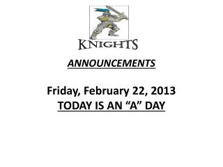 "ANNOUNCEMENTS  Friday, February 22, 2013 TODAY  IS  AN ""A"" DAY"