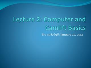 Lecture 2: Computer and  Camlift  Basics