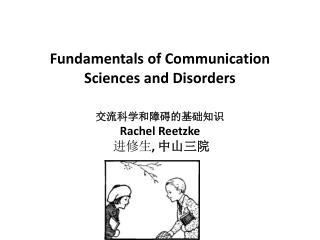 Fundamentals of Communication Sciences and Disorders 交流科学和障碍的基础知识 Rachel  Reetzke  进修生 ,  中山三院