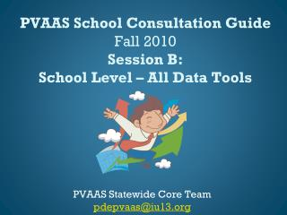 PVAAS School Consultation Guide Fall 2010 Session  B: School Level – All Data Tools
