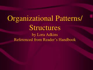 Organizational Patterns/ Structures by Lora Adkins Referenced from Reader's Handbook
