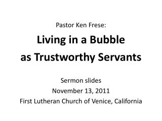 Pastor Ken Frese: Living in a Bubble  as Trustworthy Servants Sermon slides November 13, 2011