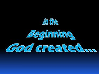 In the Beginning God created…