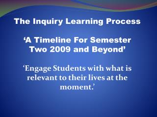 The Inquiry Learning Process 'A Timeline For Semester Two 2009 and Beyond'