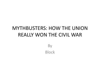MYTHBUSTERS: HOW THE UNION REALLY WON THE CIVIL WAR