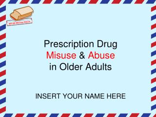 Prescription Drug  Misuse  &  Abuse in Older Adults INSERT YOUR NAME HERE