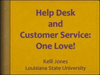 Help Desk and Customer Service: One Love ! Kelli Jones Louisiana State University