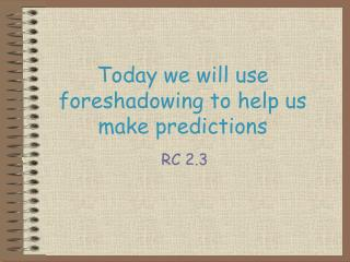 Today we will use foreshadowing  to help  us make  predictions