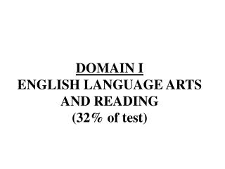 DOMAIN  I ENGLISH  LANGUAGE ARTS AND  READING  (32% of test)