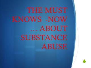 THE MUST KNOWS  -NOW … ABOUT SUBSTANCE ABUSE