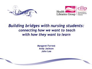 Building bridges with nursing students:  connecting how we want to teach  with how they want to learn Margaret Forrest A