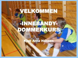 VELKOMMEN -INNEBANDY- DOMMERKURS  Kjell Arne Hansen