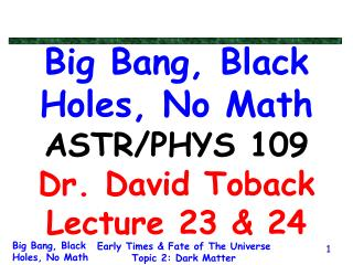 Big Bang, Black Holes, No Math ASTR/PHYS 109 Dr. David Toback Lecture 23 & 24