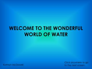WELCOME TO THE WONDERFUL WORLD OF WATER